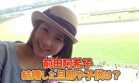 前田阿希子・結婚・旦那・子供・若い頃・画像・出身高校・大学時代