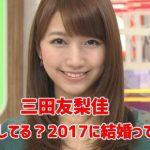 三田友梨佳の顔変わった?整形してる?2017に結婚って噂や歴代彼氏も調査