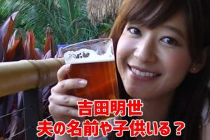 吉田明世・元彼氏・画像・夫・名前・子供・ショートボブ・かわいい