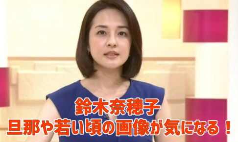 鈴木奈穂子・旦那の画像・離婚・妊娠中の噂・若い頃・学歴